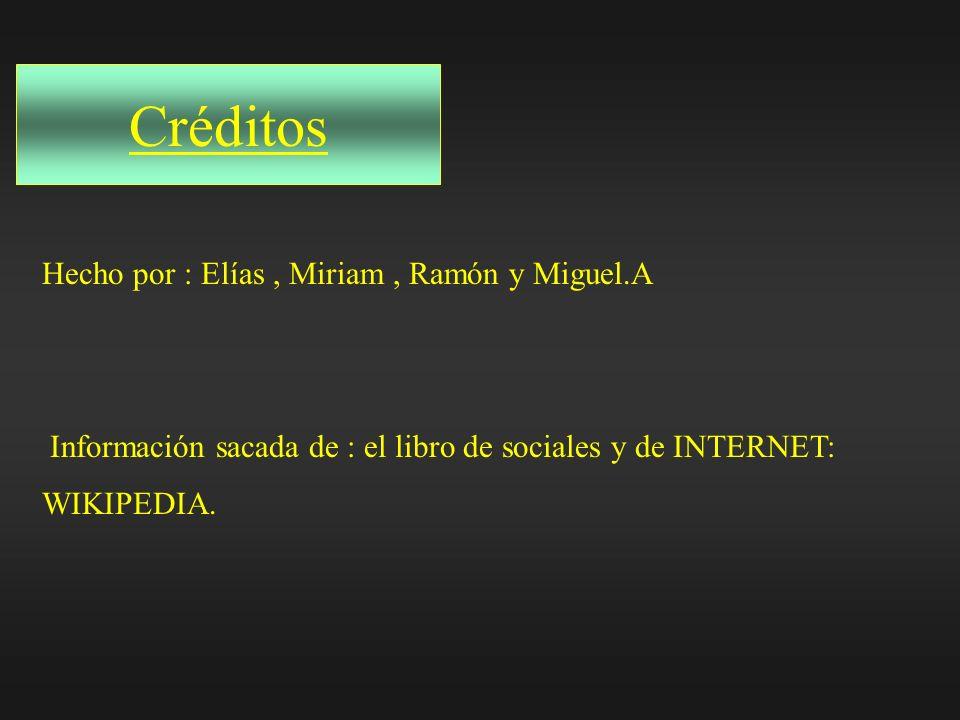 Créditos Hecho por : Elías, Miriam, Ramón y Miguel.A Información sacada de : el libro de sociales y de INTERNET: WIKIPEDIA.