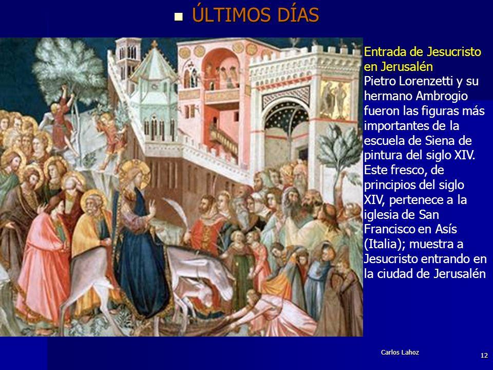 Carlos Lahoz 12 ÚLTIMOS DÍAS ÚLTIMOS DÍAS Entrada de Jesucristo en Jerusalén Pietro Lorenzetti y su hermano Ambrogio fueron las figuras más importante
