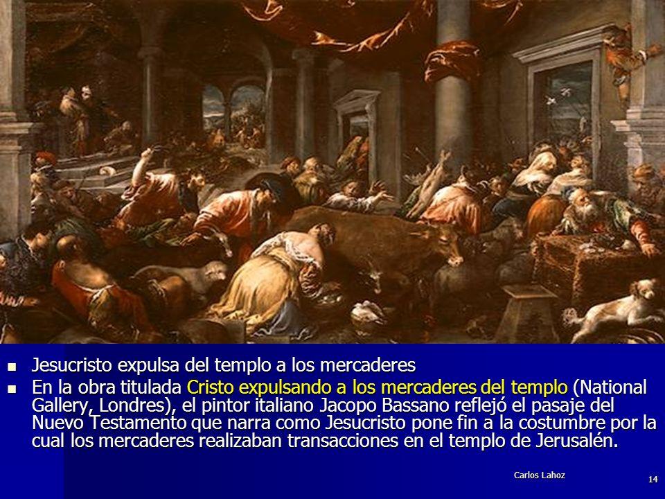 Carlos Lahoz 14 Jesucristo expulsa del templo a los mercaderes Jesucristo expulsa del templo a los mercaderes En la obra titulada Cristo expulsando a