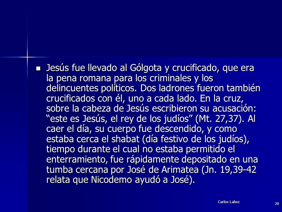 Carlos Lahoz 20 Jesús fue llevado al Gólgota y crucificado, que era la pena romana para los criminales y los delincuentes políticos. Dos ladrones fuer