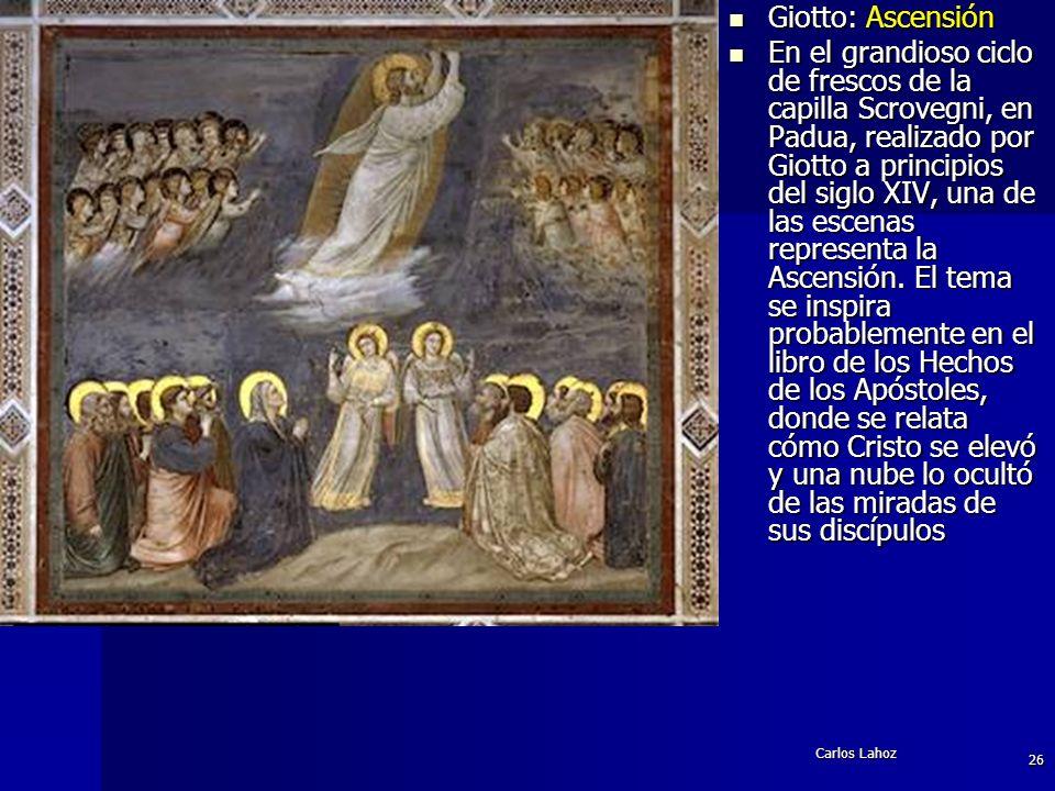Carlos Lahoz 26 Giotto: Ascensión Giotto: Ascensión En el grandioso ciclo de frescos de la capilla Scrovegni, en Padua, realizado por Giotto a princip