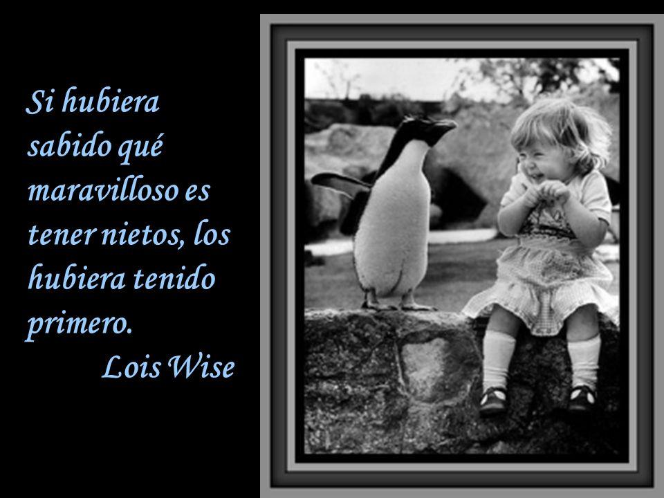 Si hubiera sabido qué maravilloso es tener nietos, los hubiera tenido primero. Lois Wise