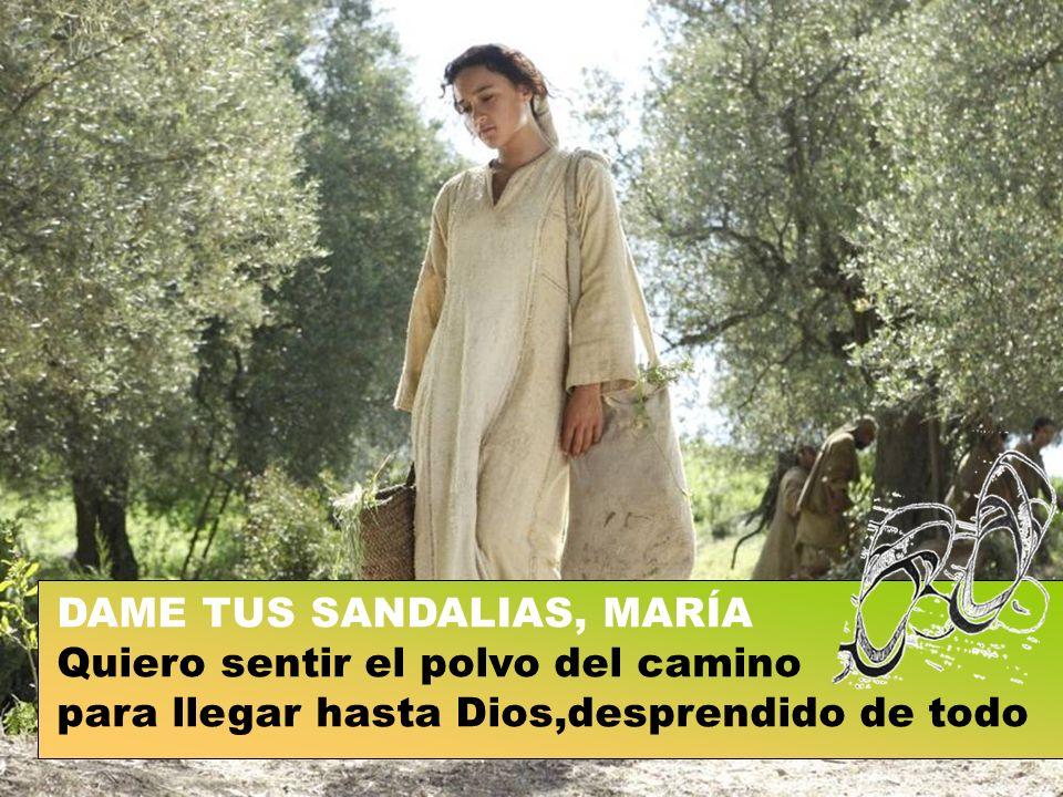 DAME TUS SANDALIAS, MARÍA Quiero sentir el polvo del camino para llegar hasta Dios,desprendido de todo