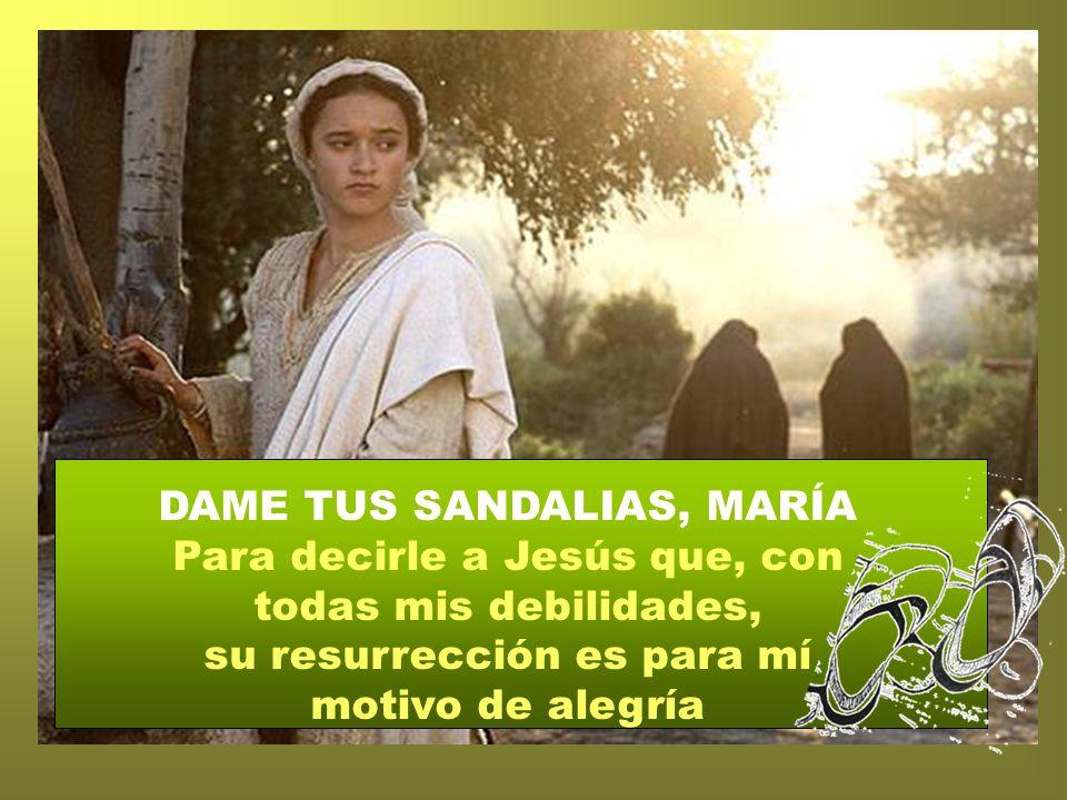 DAME TUS SANDALIAS, MARÍA Para decirle a Jesús que, con todas mis debilidades, su resurrección es para mí motivo de alegría