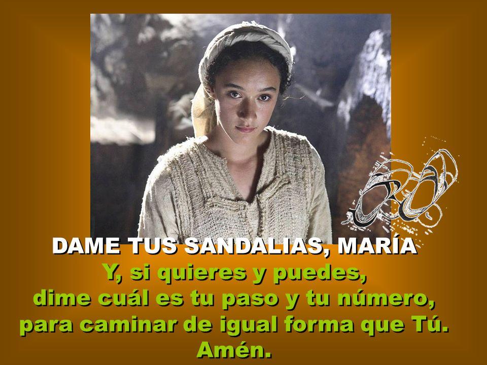 DAME TUS SANDALIAS, MARÍA Y, si quieres y puedes, dime cuál es tu paso y tu número, para caminar de igual forma que Tú.