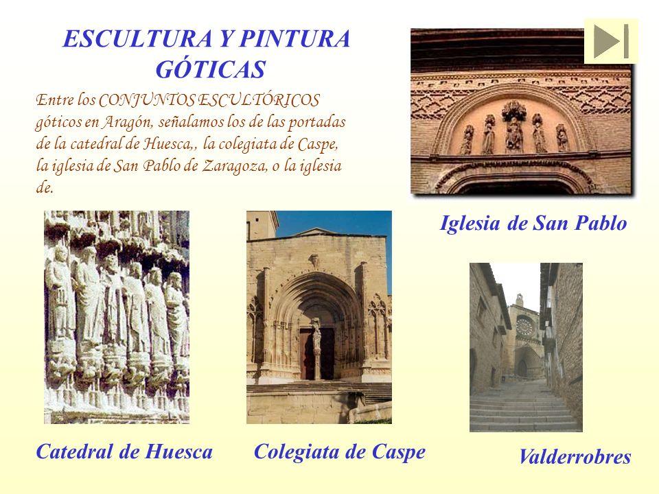 ESCULTURA Y PINTURA GÓTICAS Entre los CONJUNTOS ESCULTÓRICOS góticos en Aragón, señalamos los de las portadas de la catedral de Huesca,, la colegiata