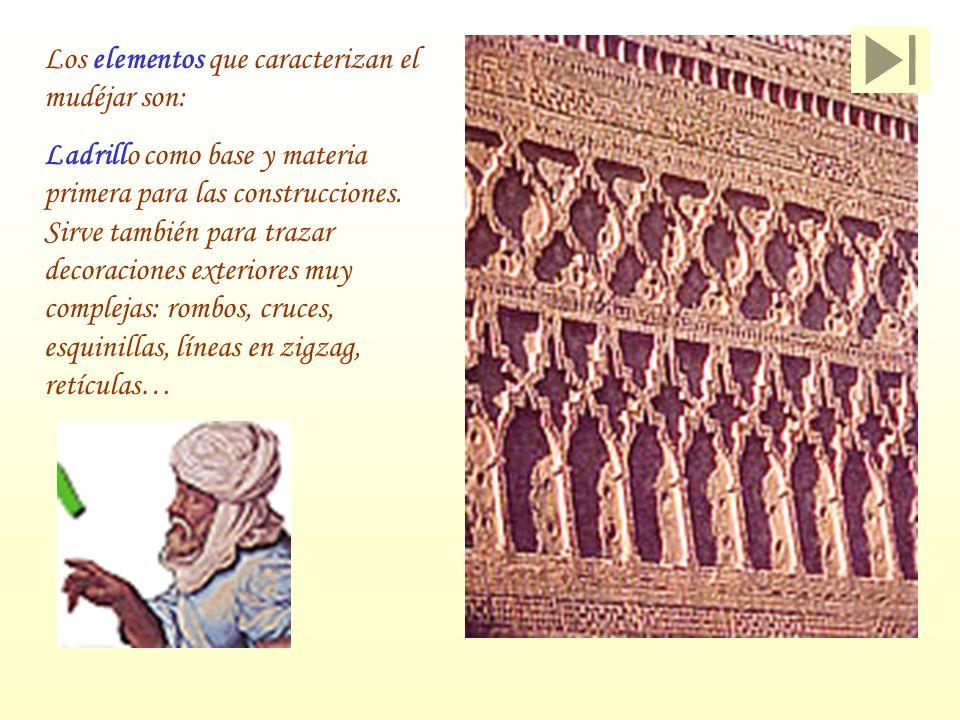 Los elementos que caracterizan el mudéjar son: Ladrillo como base y materia primera para las construcciones. Sirve también para trazar decoraciones ex