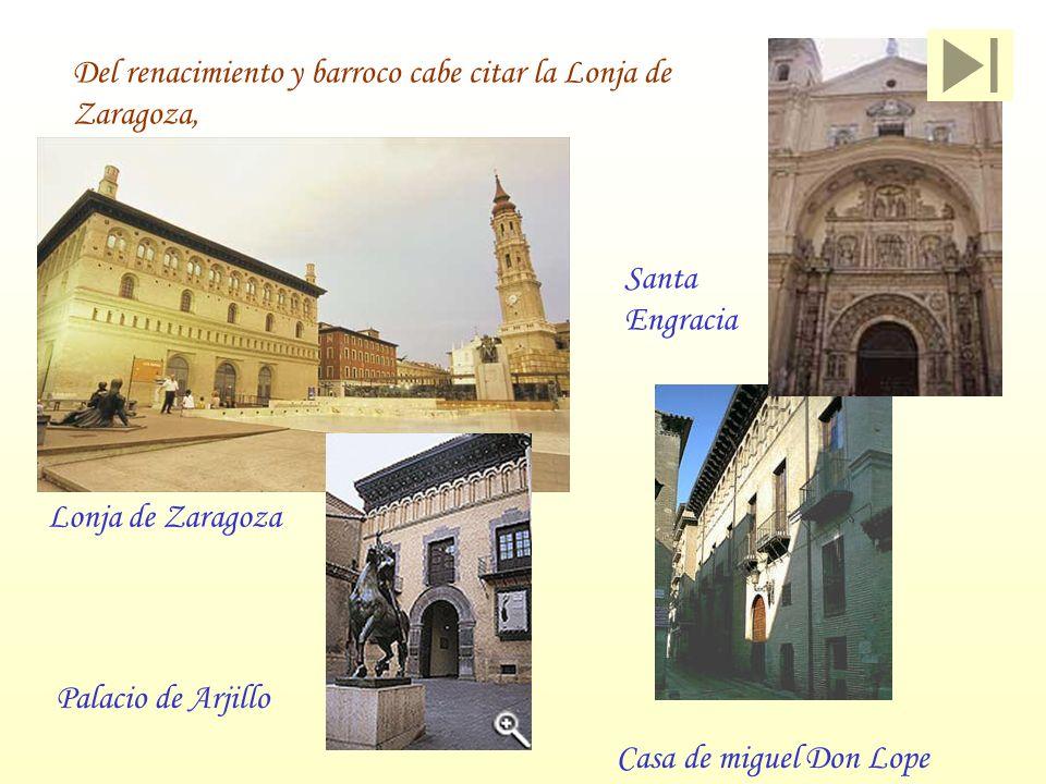 Del renacimiento y barroco cabe citar la Lonja de Zaragoza, Lonja de Zaragoza Casa de miguel Don Lope Palacio de Arjillo Santa Engracia
