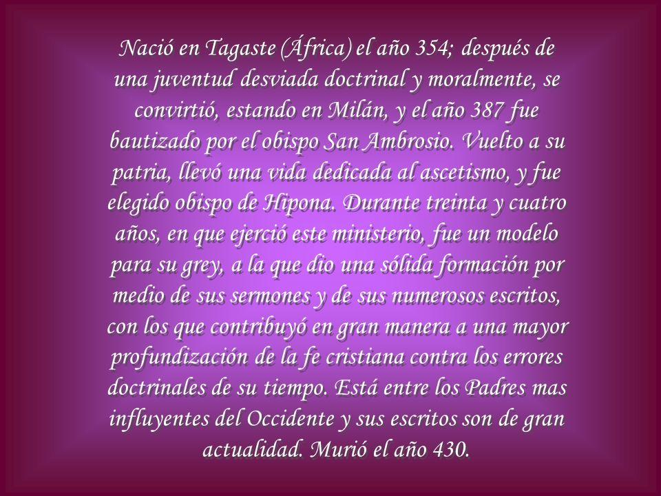 Nació en Tagaste (África) el año 354; después de una juventud desviada doctrinal y moralmente, se convirtió, estando en Milán, y el año 387 fue bautiz