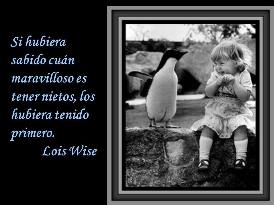 Si hubiera sabido cuán maravilloso es tener nietos, los hubiera tenido primero. Lois Wise