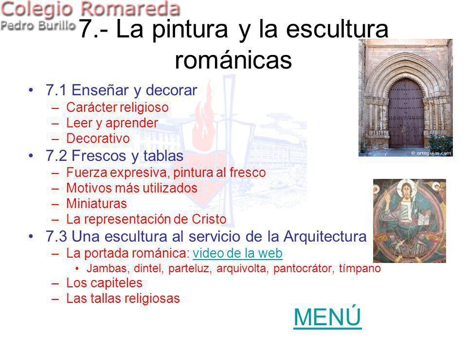 7.- La pintura y la escultura románicas 7.1 Enseñar y decorar –Carácter religioso –Leer y aprender –Decorativo 7.2 Frescos y tablas –Fuerza expresiva,
