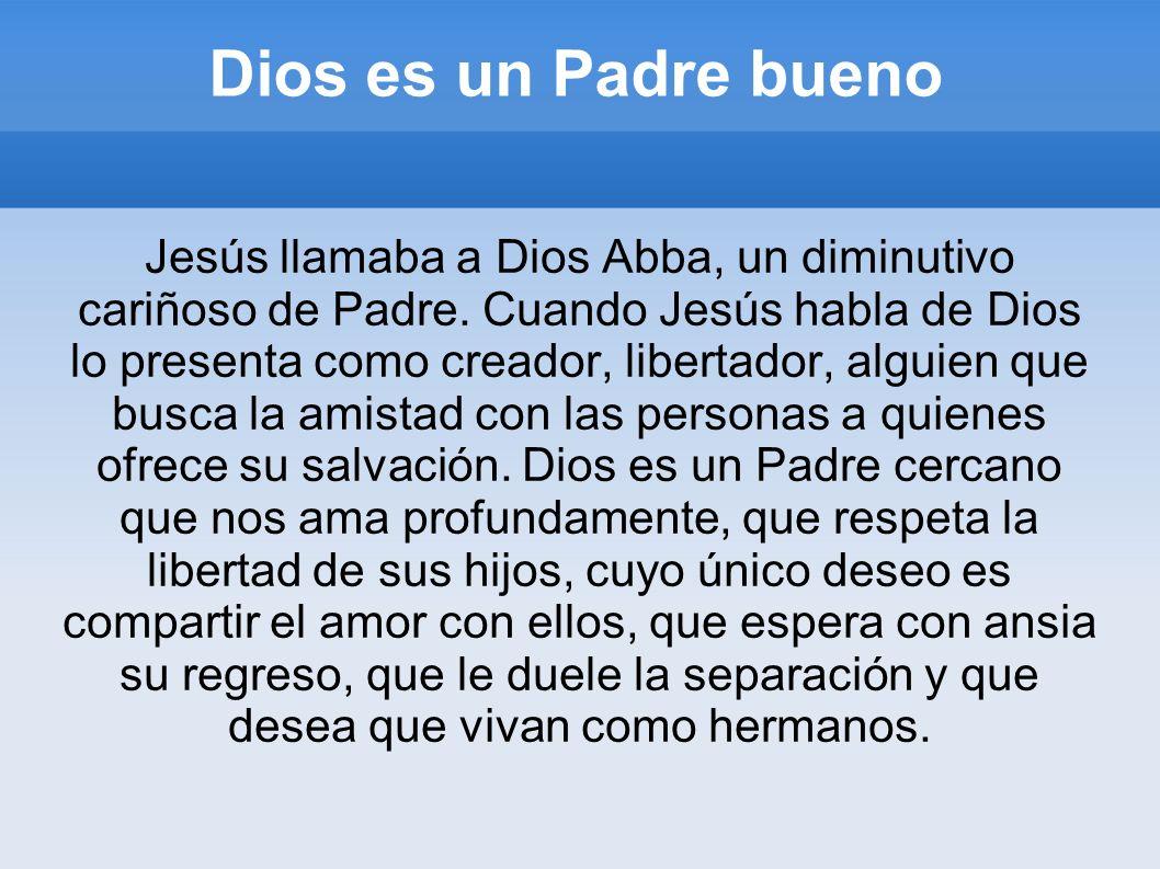 Dios es un Padre bueno Jesús llamaba a Dios Abba, un diminutivo cariñoso de Padre. Cuando Jesús habla de Dios lo presenta como creador, libertador, al