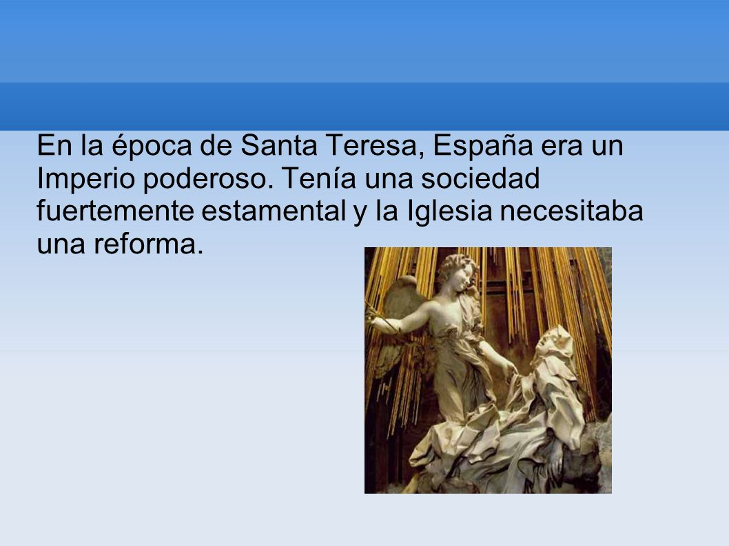 En la época de Santa Teresa, España era un Imperio poderoso. Tenía una sociedad fuertemente estamental y la Iglesia necesitaba una reforma.