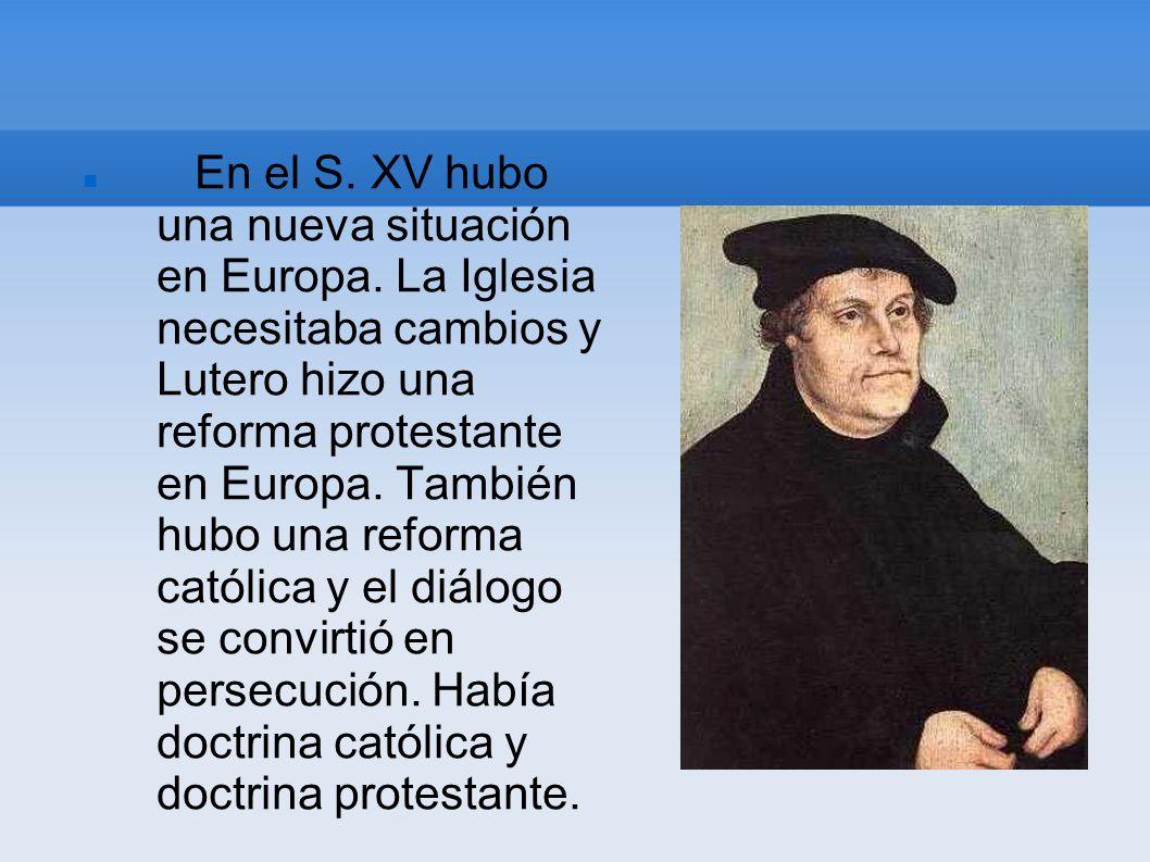 En el S. XV hubo una nueva situación en Europa. La Iglesia necesitaba cambios y Lutero hizo una reforma protestante en Europa. También hubo una reform