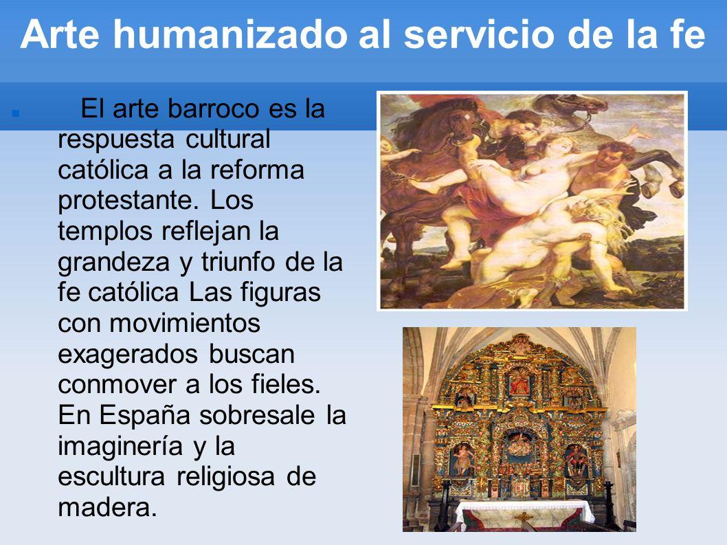 Arte humanizado al servicio de la fe El arte barroco es la respuesta cultural católica a la reforma protestante. Los templos reflejan la grandeza y tr
