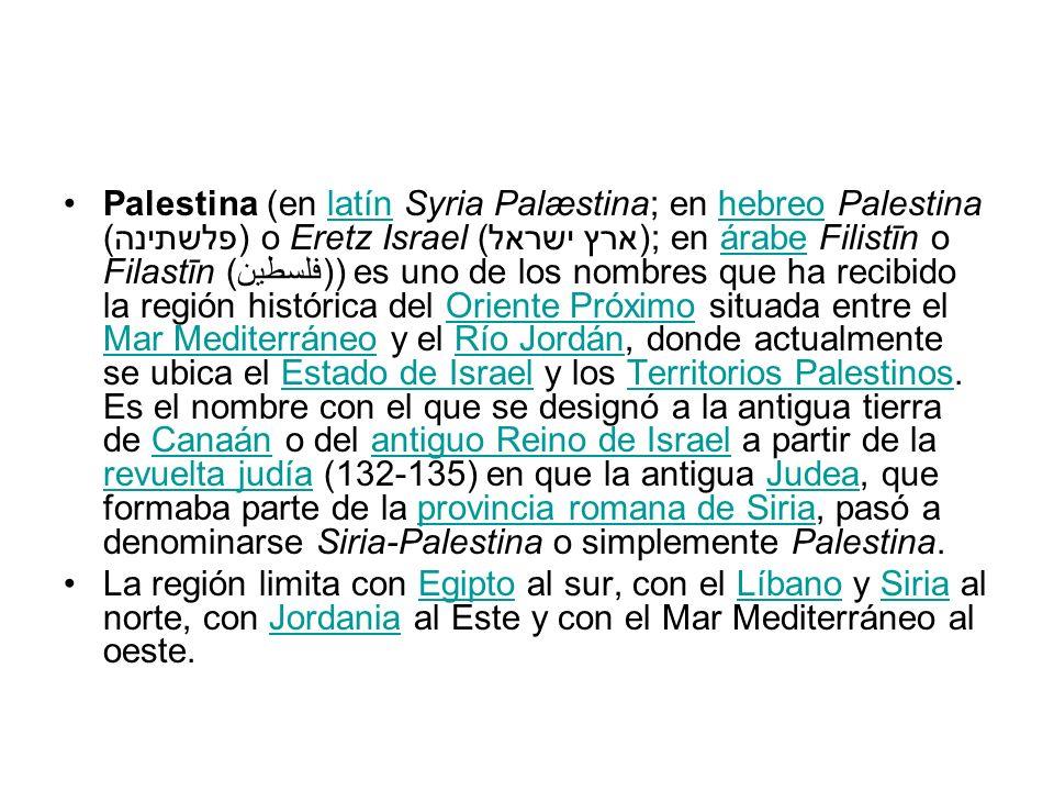 Palestina (en latín Syria Palæstina; en hebreo Palestina (פלשתינה) o Eretz Israel (ארץ ישראל); en árabe Filistīn o Filastīn (فلسطين)) es uno de los nombres que ha recibido la región histórica del Oriente Próximo situada entre el Mar Mediterráneo y el Río Jordán, donde actualmente se ubica el Estado de Israel y los Territorios Palestinos.