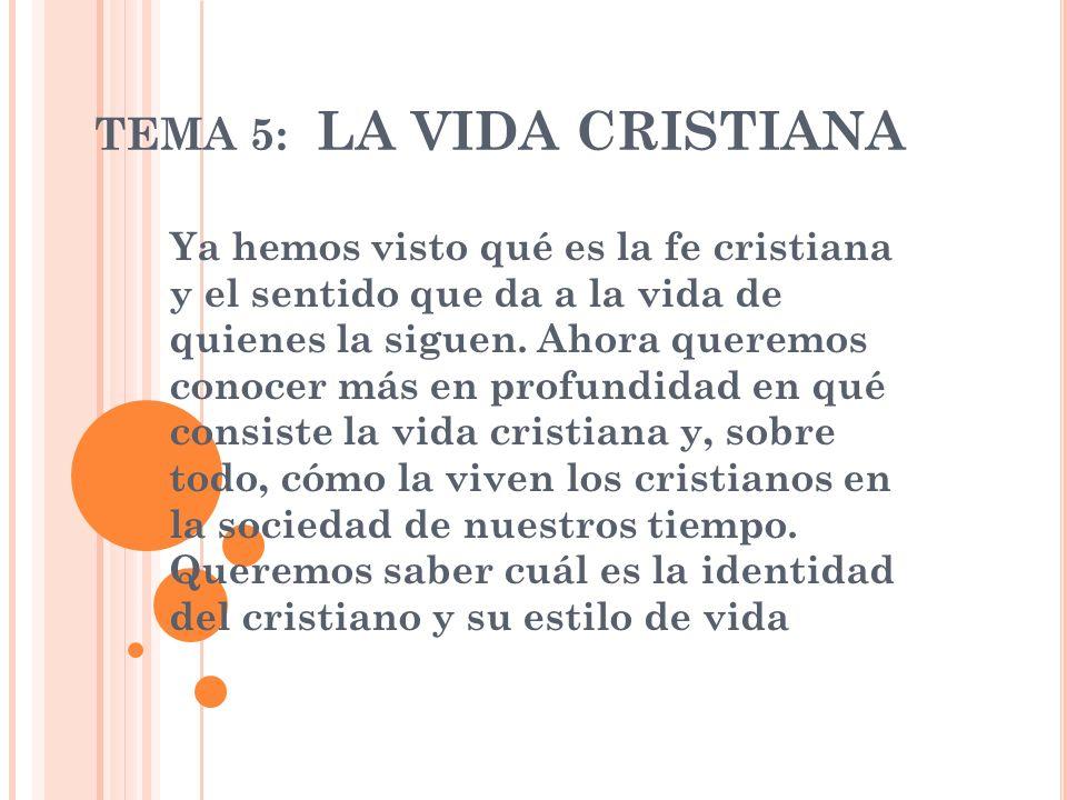 TEMA 5: LA VIDA CRISTIANA Ya hemos visto qué es la fe cristiana y el sentido que da a la vida de quienes la siguen. Ahora queremos conocer más en prof