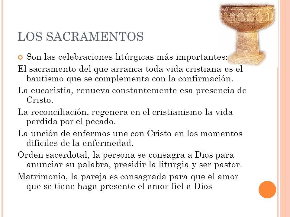 LOS SACRAMENTOS Son las celebraciones litúrgicas más importantes: El sacramento del que arranca toda vida cristiana es el bautismo que se complementa