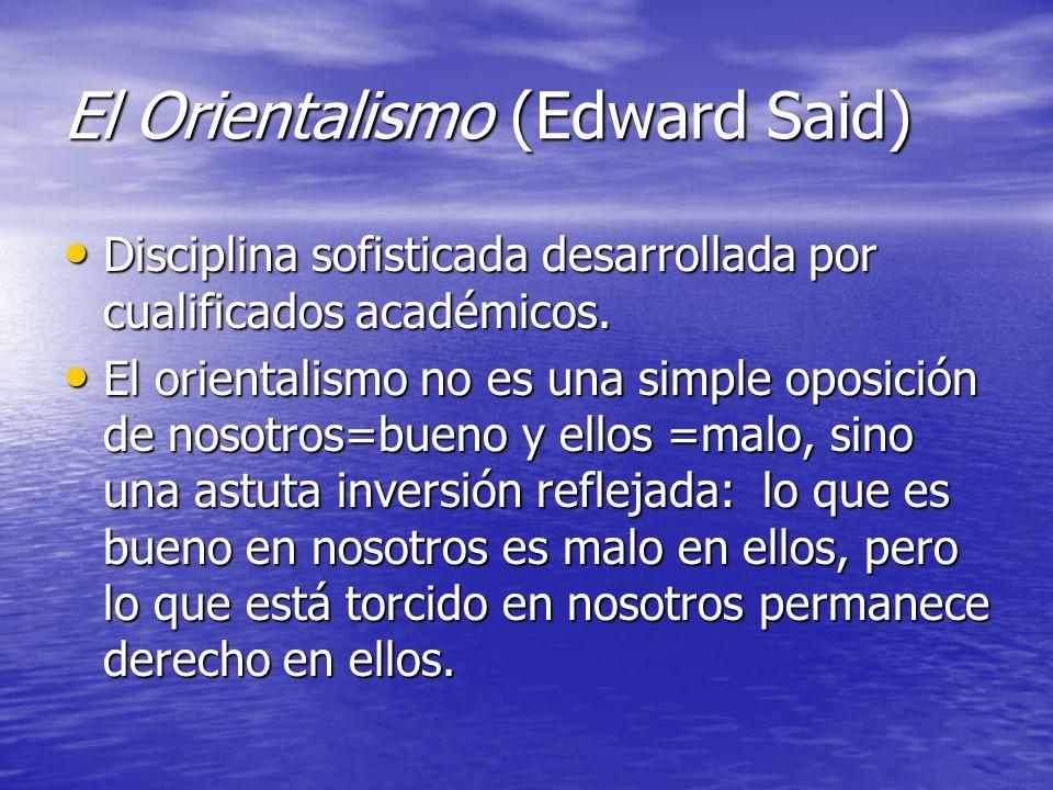 El Orientalismo (Edward Said) Disciplina sofisticada desarrollada por cualificados académicos.