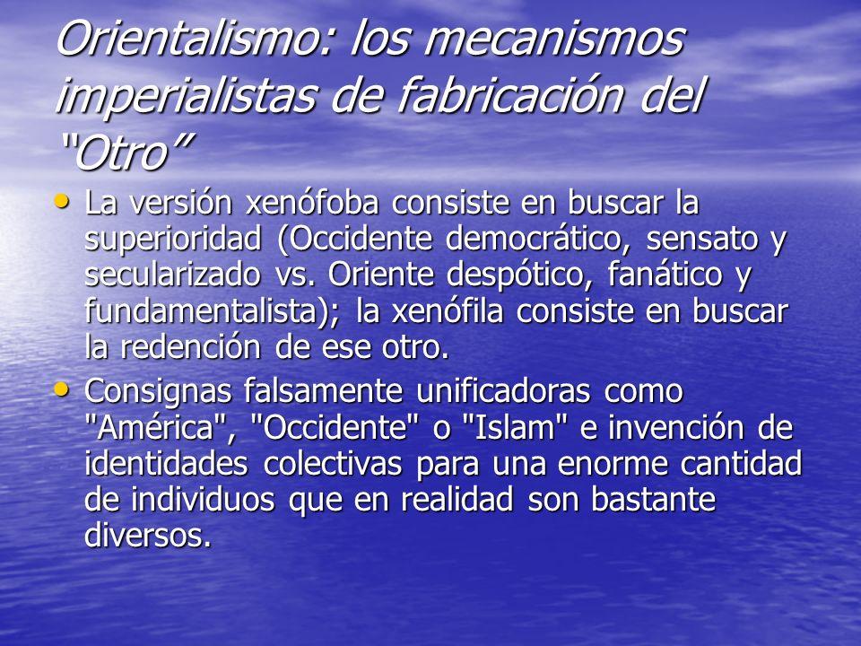 Orientalismo: los mecanismos imperialistas de fabricación del Otro La versión xenófoba consiste en buscar la superioridad (Occidente democrático, sensato y secularizado vs.