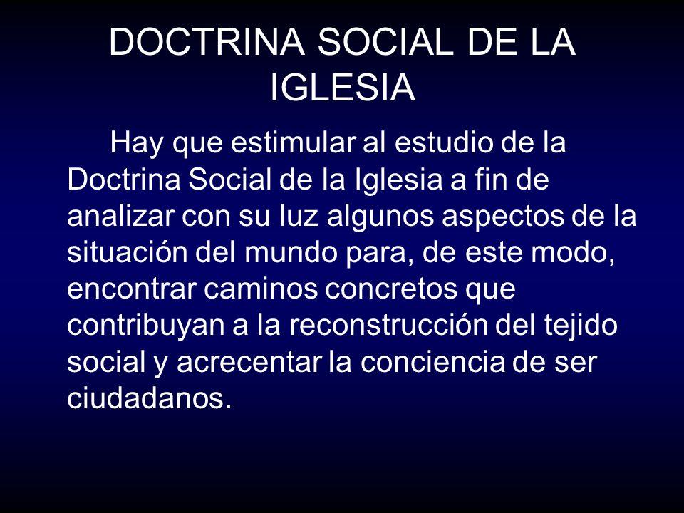 DOCTRINA SOCIAL DE LA IGLESIA Hay que estimular al estudio de la Doctrina Social de la Iglesia a fin de analizar con su luz algunos aspectos de la sit