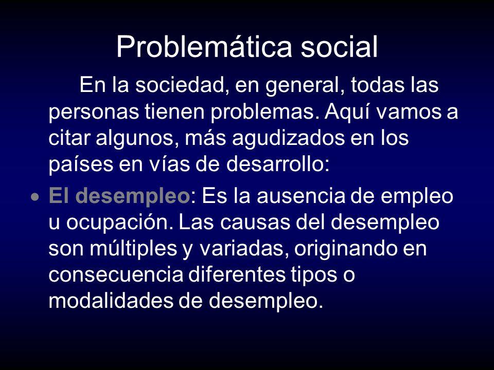 Problemática social En la sociedad, en general, todas las personas tienen problemas. Aquí vamos a citar algunos, más agudizados en los países en vías