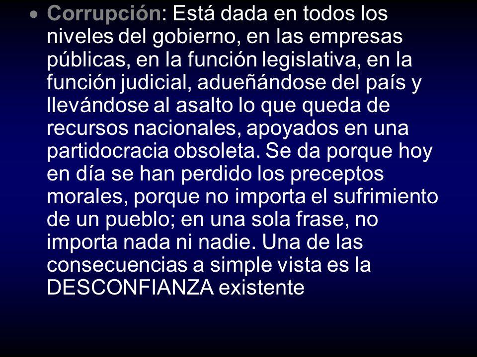 Corrupción: Está dada en todos los niveles del gobierno, en las empresas públicas, en la función legislativa, en la función judicial, adueñándose del