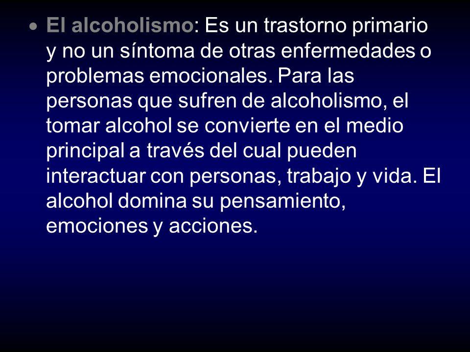 E l alcoholismo: Es un trastorno primario y no un síntoma de otras enfermedades o problemas emocionales. Para las personas que sufren de alcoholismo,