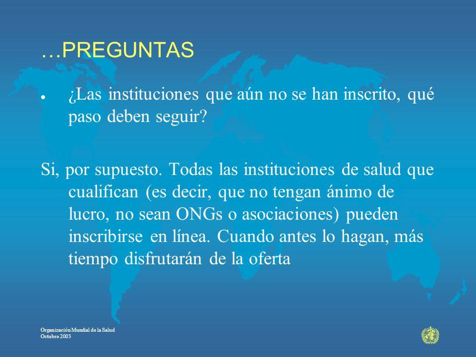 Organización Mundial de la Salud Octubre 2003 …PREGUNTAS l ¿Las instituciones que aún no se han inscrito, qué paso deben seguir? Si, por supuesto. Tod