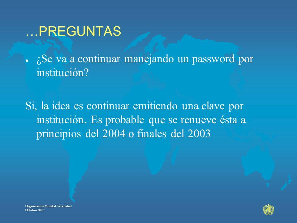 Organización Mundial de la Salud Octubre 2003 …PREGUNTAS l ¿Se va a continuar manejando un password por institución? Si, la idea es continuar emitiend