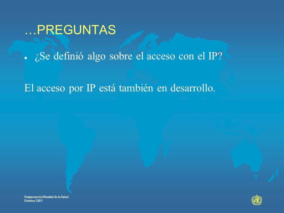 Organización Mundial de la Salud Octubre 2003 …PREGUNTAS l ¿Se definió algo sobre el acceso con el IP? El acceso por IP está también en desarrollo.