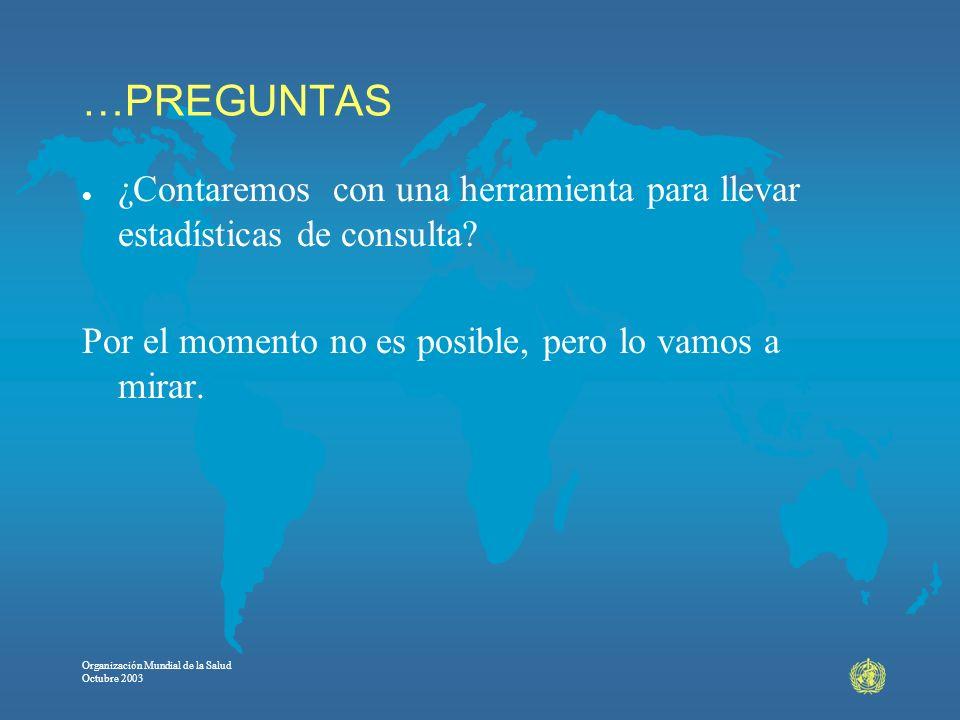 Organización Mundial de la Salud Octubre 2003 …PREGUNTAS l ¿Contaremos con una herramienta para llevar estadísticas de consulta? Por el momento no es