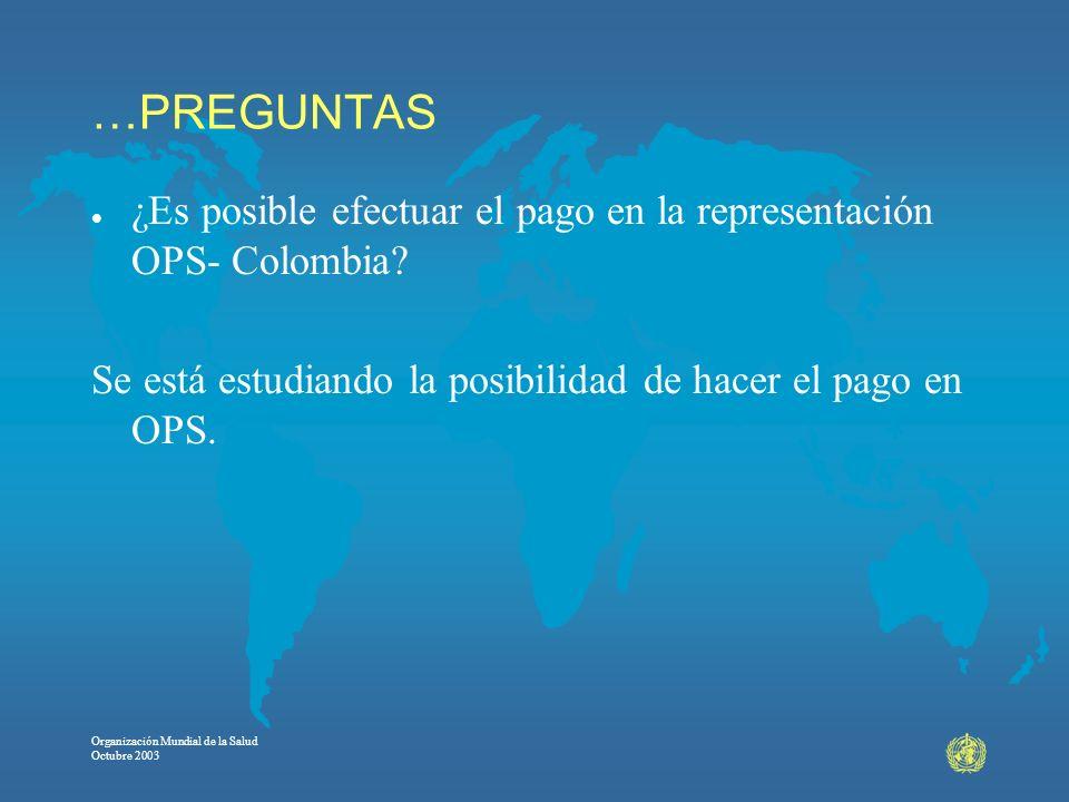 Organización Mundial de la Salud Octubre 2003 …PREGUNTAS l ¿Es posible efectuar el pago en la representación OPS- Colombia? Se está estudiando la posi
