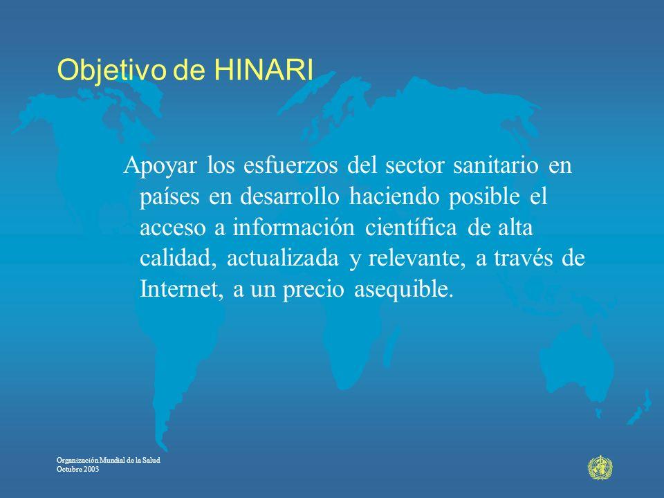 Organización Mundial de la Salud Octubre 2003 Objetivo de HINARI Apoyar los esfuerzos del sector sanitario en países en desarrollo haciendo posible el