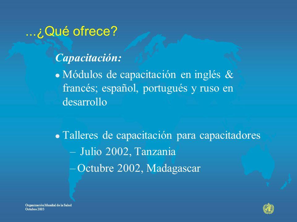 Organización Mundial de la Salud Octubre 2003...¿Qué ofrece? Capacitación: l Módulos de capacitación en inglés & francés; español, portugués y ruso en