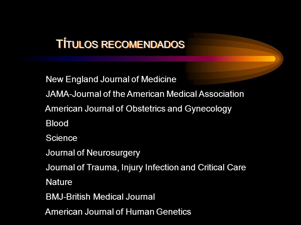 New England Journal of Medicine JAMA-Journal of the American Medical Association American Journal of Obstetrics and Gynecology Blood Science Journal of Neurosurgery Journal of Trauma, Injury Infection and Critical Care Nature BMJ-British Medical Journal American Journal of Human Genetics TÍ TULOS RECOMENDADOS
