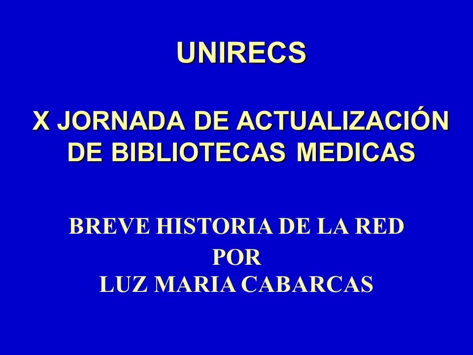 UNIRECS X JORNADA DE ACTUALIZACIÓN DE BIBLIOTECAS MEDICAS BREVE HISTORIA DE LA RED POR LUZ MARIA CABARCAS