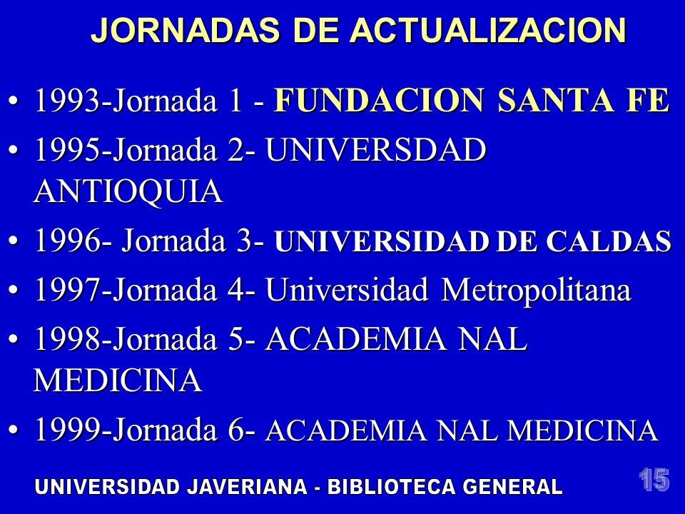 JORNADAS DE ACTUALIZACION 1993-Jornada 1 - FUNDACION SANTA FE1993-Jornada 1 - FUNDACION SANTA FE 1995-Jornada 2- UNIVERSDAD ANTIOQUIA1995-Jornada 2- UNIVERSDAD ANTIOQUIA 1996- Jornada 3- UNIVERSIDAD DE CALDAS1996- Jornada 3- UNIVERSIDAD DE CALDAS 1997-Jornada 4- Universidad Metropolitana1997-Jornada 4- Universidad Metropolitana 1998-Jornada 5- ACADEMIA NAL MEDICINA1998-Jornada 5- ACADEMIA NAL MEDICINA 1999-Jornada 6- ACADEMIA NAL MEDICINA1999-Jornada 6- ACADEMIA NAL MEDICINA