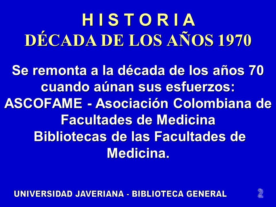 H I S T O R I A DÉCADA DE LOS AÑOS 1970 Se remonta a la década de los años 70 cuando aúnan sus esfuerzos: ASCOFAME - Asociación Colombiana de Facultades de Medicina Bibliotecas de las Facultades de Medicina.