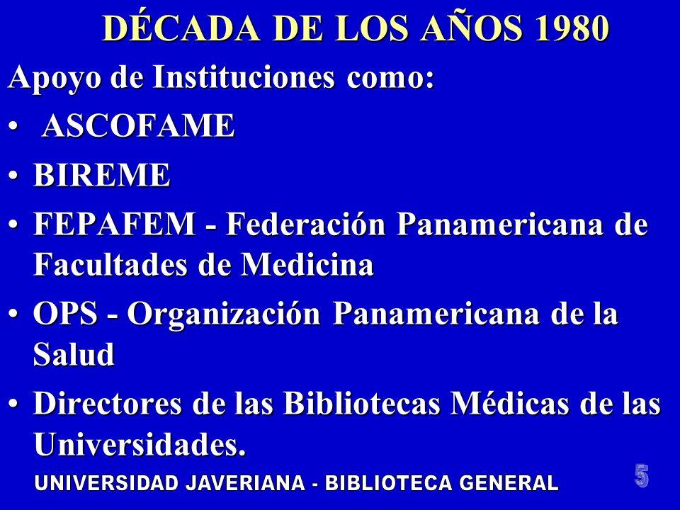 DÉCADA DE LOS AÑOS 1980 Apoyo de Instituciones como: ASCOFAME ASCOFAME BIREMEBIREME FEPAFEM - Federación Panamericana de Facultades de MedicinaFEPAFEM - Federación Panamericana de Facultades de Medicina OPS - Organización Panamericana de la SaludOPS - Organización Panamericana de la Salud Directores de las Bibliotecas Médicas de las Universidades.Directores de las Bibliotecas Médicas de las Universidades.