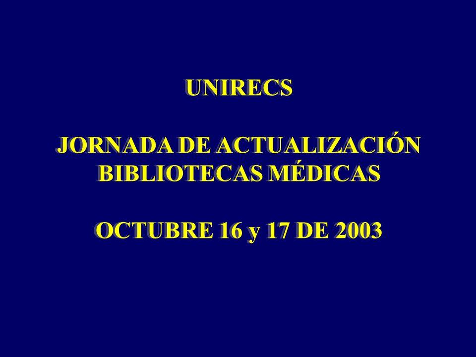 UNIRECS JORNADA DE ACTUALIZACIÓN BIBLIOTECAS MÉDICAS OCTUBRE 16 y 17 DE 2003 UNIRECS JORNADA DE ACTUALIZACIÓN BIBLIOTECAS MÉDICAS OCTUBRE 16 y 17 DE 2003