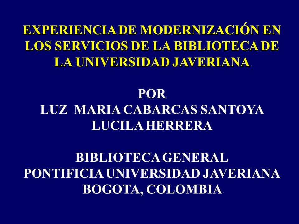 EXPERIENCIA DE MODERNIZACIÓN EN LOS SERVICIOS DE LA BIBLIOTECA DE LA UNIVERSIDAD JAVERIANA POR LUZ MARIA CABARCAS SANTOYA LUCILA HERRERA BIBLIOTECA GENERAL PONTIFICIA UNIVERSIDAD JAVERIANA BOGOTA, COLOMBIA