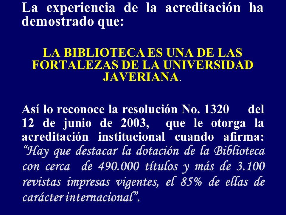 La experiencia de la acreditación ha demostrado que: LA BIBLIOTECA ES UNA DE LAS FORTALEZAS DE LA UNIVERSIDAD JAVERIANA.