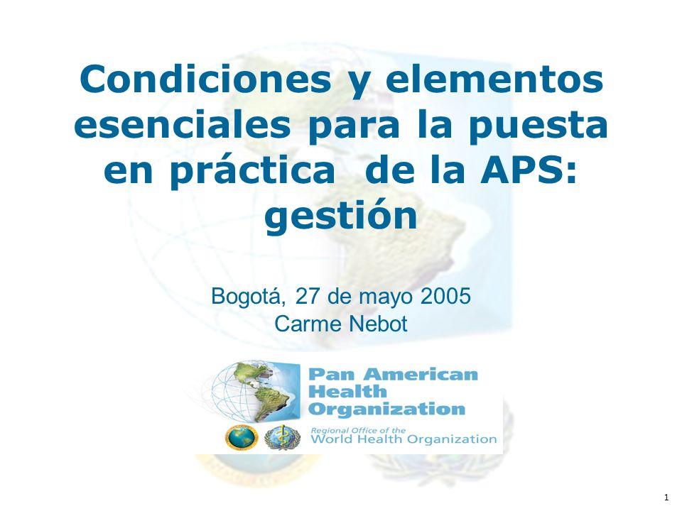 1 Condiciones y elementos esenciales para la puesta en práctica de la APS: gestión Bogotá, 27 de mayo 2005 Carme Nebot