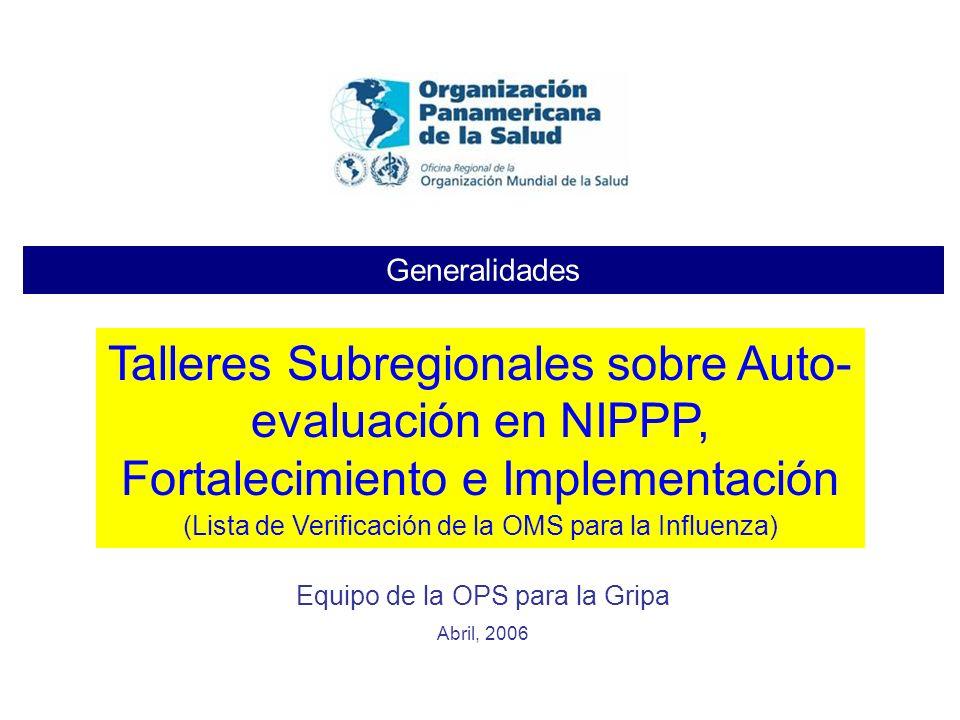 Generalidades Equipo de la OPS para la Gripa Abril, 2006 Talleres Subregionales sobre Auto- evaluación en NIPPP, Fortalecimiento e Implementación (Lis