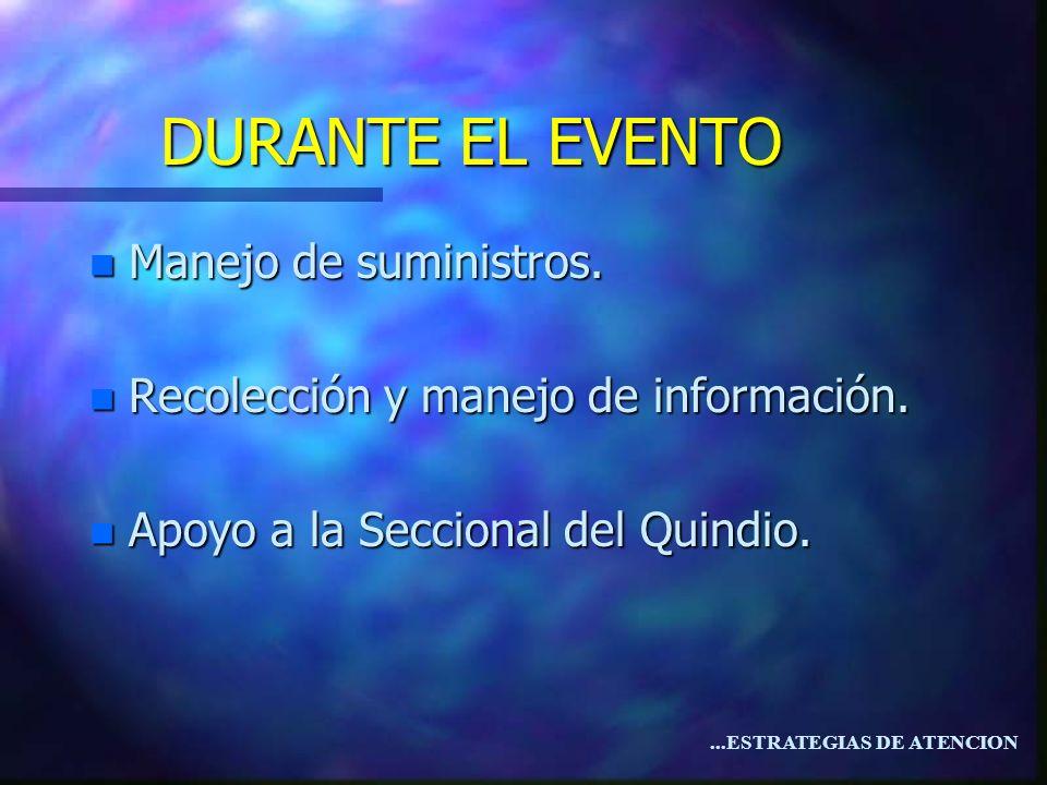 ...ESTRATEGIAS DE ATENCION n Manejo de suministros. n Recolección y manejo de información. n Apoyo a la Seccional del Quindio. DURANTE EL EVENTO