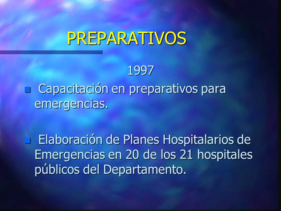 PREPARATIVOS 1997 n Capacitación en preparativos para emergencias. n Elaboración de Planes Hospitalarios de Emergencias en 20 de los 21 hospitales púb