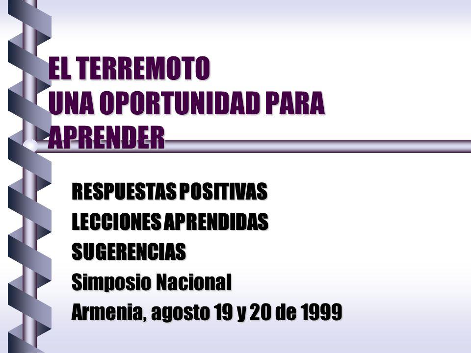EL TERREMOTO UNA OPORTUNIDAD PARA APRENDER RESPUESTAS POSITIVAS LECCIONES APRENDIDAS SUGERENCIAS Simposio Nacional Armenia, agosto 19 y 20 de 1999