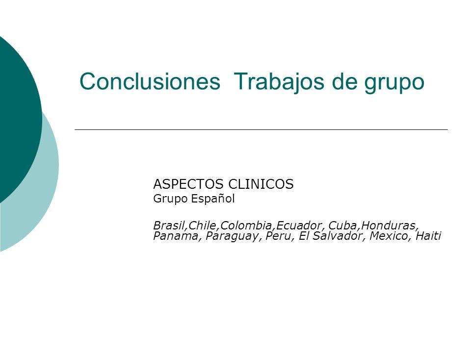 Conclusiones Trabajos de grupo ASPECTOS CLINICOS Grupo Español Brasil,Chile,Colombia,Ecuador, Cuba,Honduras, Panama, Paraguay, Peru, El Salvador, Mexi