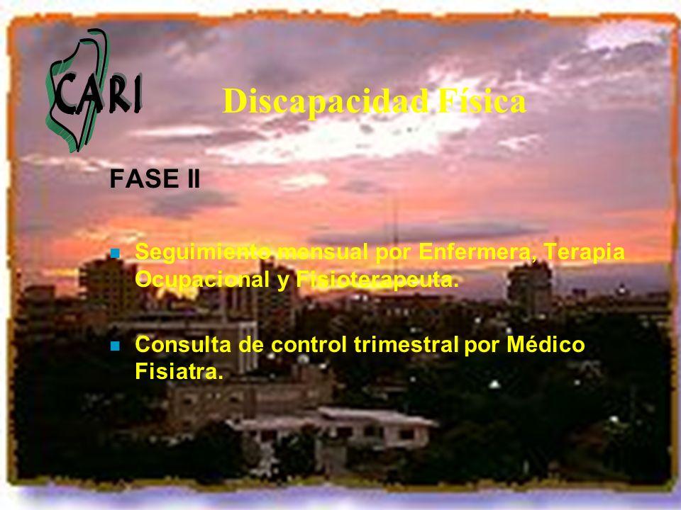 Discapacidad Física FASE II n Seguimiento mensual por Enfermera, Terapia Ocupacional y Fisioterapeuta. n Consulta de control trimestral por Médico Fis